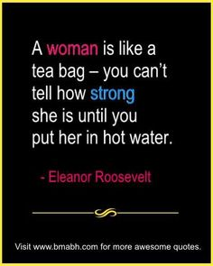 Eleanor Roosevelt Famous Quotes With Images on www.bmabh.com - A woman is like a tea bag – you can't tell how strong she is until you put her in hot water. Follow us at https://www.pinterest.com/bmabh/ for more quotes and inspirations.: