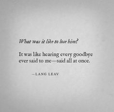 What was it like to lose him? It was like hearing every goodbye ever said to me - said all at once.