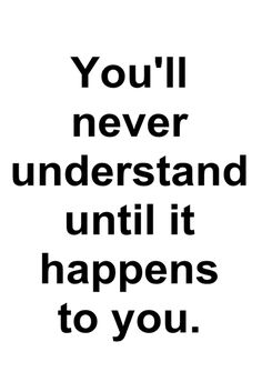 This is so sooo true! No one ever can understand a situation under it happens to them!