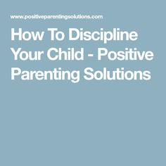 How To Discipline Your Child - Positive Parenting Solutions
