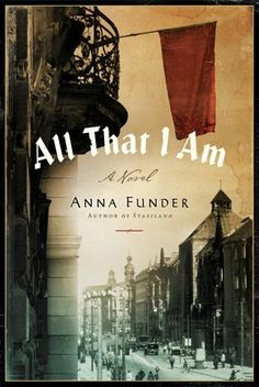 """""""All That I Am"""" (a novel) by Anna Funder - Based on the true story of four young Germans (Ruth, Dora, Hans, and Ernst Toller) who fled their country in order to keep raising the alarm about what was happening in their homeland as Adolf Hitler came to power."""