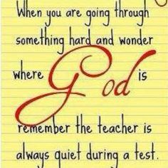 When you are going through something hard and wonder where God is ... Remember the teacher is always quit during a test.