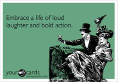 Embrace a life of loud laughter and bold action.
