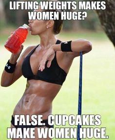 Women Who Lift Quotes | Lifting weights makes women huge?False. Cupcakes make women huge ...