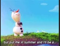 """Olaf- """"But put me in summer and I'll be a...... (Looks down and see's a puddle)........... HAPPY SNOWMAN!!!!!"""""""