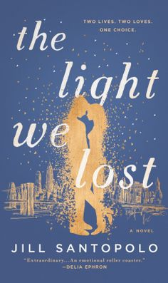 THE LIGHT WE LOST, BY JILL SANTOPOLO PUBLICATION: G.P. PUTNAM'S SONS; MAY 9, 2017 About the book: Lucy is faced with a life-altering choice. But before she can make her decision, she must start her…