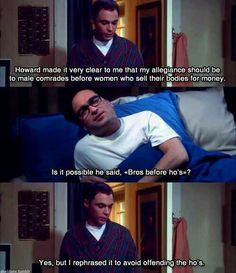 """The Big Bang Theory   Sheldon Cooper: Howard made it very clear that my allegiance should be to male comrades before women who sell their bodies for money. Leonard Hofstadter: Is it possible he said, """"bro's before ho's""""? Sheldon Cooper: Yes, but I rephrased it to avoid offending the ho's."""