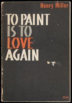To Paint is to Love Again...Henry Miller