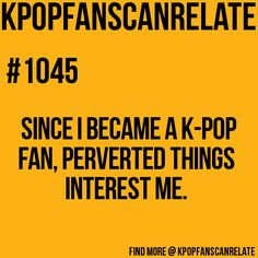 "KPop Fans Can Relate #1045: Soo true >.< This is why my friends now call me Ero-Chan. In this case ""ero"" means pervy, ""chan"" is a term of endearment such as friend. So basically ""ero-chan"" translates into pervy-friend... ^.^"