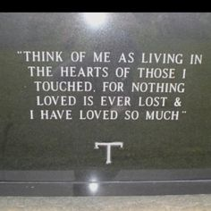 """Beautiful quote on headstone """"Think of me as living in the hearts of those I touched. For nothing loved is ever lost and I have loved so much."""""""