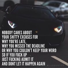 Nobody cares about your shitty excuses for why you're late, why you missed the deadline or why you couldn't keep your word so if you f@#$ up just f@#$ing admit it and don't let it happen again.