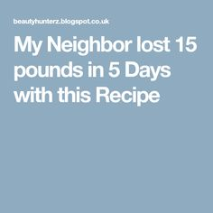 My Neighbor lost 15 pounds in 5 Days with this Recipe