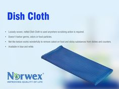Dish Cloth • Loosely woven, netted Dish Cloth is used anywhere scrubbing action is required. • Doesn't harbor germs, odors or food particles. • Net-like texture works wonderfully to remove caked-on food and sticky substances from dishes and counters. • Available in blue and white.
