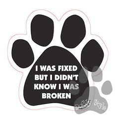 I Was Fixed But I Didn't Know I Was Broken http://doggystylegifts.com/products/i-was-fixed-but-i-didn-t-know-i-was-broken
