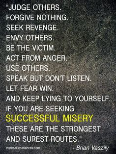 "#greatmotivationalquotes - ""Judge others. Forgive nothing. Seek revenge. Envy others. Be the victim. Act from anger. Use others. Speak but don't listen. Let fear win. And keep lying to yourself. If you are seeking successful misery, these are the strongest and surest routes.""  - Brian Vaszily          FREE: The 201 Greatest Quotes and Sayings EVER... www.intenseexperi..."