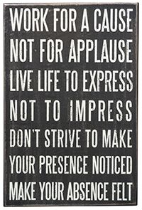 Work for a cause; not for applause. Life life to express; not to impress. Don't strive to make your presence noticed; make your absence felt. #quotes