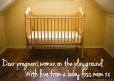 """This is why I sometimes struggle about being open with my pregnancy...I remember the other side, and I hope I never forget.  Here's to an attitude of gratitude and compassion:  """"Dear pregnant woman on the playground, with love from a baby-loss mom. xx"""""""