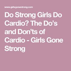 Do Strong Girls Do Cardio? The Do's and Don'ts of Cardio - Girls Gone Strong