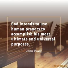 """""""God intends to use human prayers to accomplish his most ultimate and universal purposes."""" (John Piper)"""