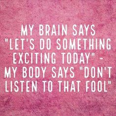 My brain and body don't agree!!