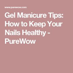 Gel Manicure Tips: How to Keep Your Nails Healthy - PureWow