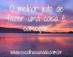 O melhor jeito de fazer uma coisa é começar.  / www.escolhasuavida.com.br