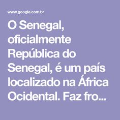 O Senegal, oficialmente República do Senegal, é um país localizado na África Ocidental. Faz fronteira com o Oceano Atlântico a oeste, com a Mauritânia ao norte e ao leste, com o Mali, a leste, e com a Guiné e a Guiné-Bissau ao sul. Wikipédia Capital: Dakar Moeda: Franco CFA ocidental Continente: África População: 14,13milhões (2013) Banco Mundial Língua oficial: Língua francesa