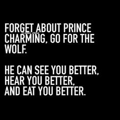 Forget About Prince Charming. Go For The Wolf. <br><br> He Can See You Better. <br> Hear You Better, <br> And Eat You Better. <br><br> Via: Wild Woman Sisterhood