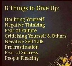 8 things To Give Up on, In Life.Doubting Yourself Negative Thinking Fear Of Failure Criticising Yourself and Others Negative Self Talk Fear Of Success People Pleasing. Positive Thoughts, Positive Quotes, Motivational Quotes, Inspirational Quotes, Motivational Thoughts, Motivational Pictures, Life Thoughts, Positive Mindset, Positive Attitude