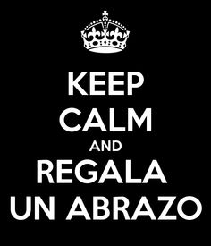 Keep Calm And Regala un Abrazo... - JuanRegala.com