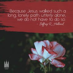 """Because Jesus walked such a long, lonely path utterly alone, we do not have to do so."" - Jeffery R. Holland"