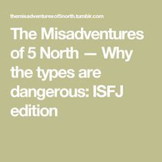 The Misadventures of 5 North — Why the types are dangerous: ISFJ edition