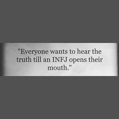 Yeah, cuz INFJs are so good at pointing out how you're screwing yourself over and then you either need to change or know you're a dumbass. Nobody like that.