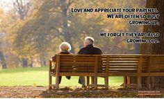 Love and appreciate your parents. We are often so busy growing up, we forget they are also growing old.