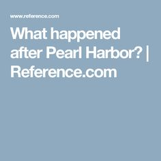 What happened after Pearl Harbor? | Reference.com