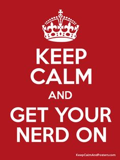 Keep Calm and Get Your Nerd On