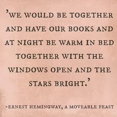 """""""We would be together and have our books and at night be warm in bed together with the windows open and the stars bright."""" Ernest Hemingway, A Moveable Feast"""