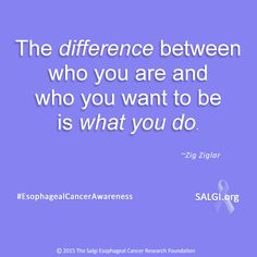 """The difference between who you are and who you want to be is what you do."" ~Zig Ziglar ‪  #‎MotivationalMonday‬ ‪#‎EsophagealCancerAwareness‬ ‪#‎AllPeriwinkleEverything‬™  http://www.SALGI.org"