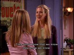 "We knew too. | 79 Ways ""Friends"" Were Our Friends"
