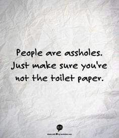 People are assholes.. Just make sure you're not the toilet paper.