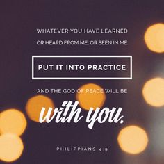 """""""Those things, which ye have both learned, and received, and heard, and seen in me, do: and the God of peace shall be with you."""" Philippians 4:9 KJV http://bible.com/1/php.4.9.kjv"""