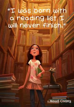 Great Quote~ I was born with a reading list I will never finish. --Maud Casey