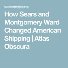 How Sears and Montgomery Ward Changed American Shipping | Atlas Obscura