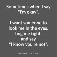 Sometimes when I say I'm okay, I want someone to look me in the eyes, hug me tight, and say I know you're not. 10 Depression Quotes That Show What Depression Feels Like