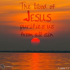 But if we walk in the light, as he is in the light, we have fellowship with one another, and the blood of Jesus his Son cleanses us from all sin.  1John 1:7