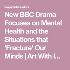 New BBC Drama Focuses on Mental Health and the Situations that 'Fracture' Our Minds   Art With Impact