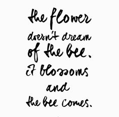 the flower doesn't dream of the bee. // beauty quote