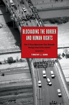 """Blockading the Border and Human Rights: The El Paso Operation That Remade Immigration Enforcement, by Timothy J. Dunn (2009). """"The first book-length study of Operation Blockade and its impact on human rights in the border region."""" (Website)"""