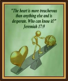 """""""The heart is more treacherous than anything else and is desperate. Who can know it?"""" Jeremiah 17:9"""