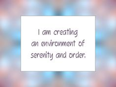 I am creating an environment of serenity and order.   Daily Affirmation for September 21, 2013